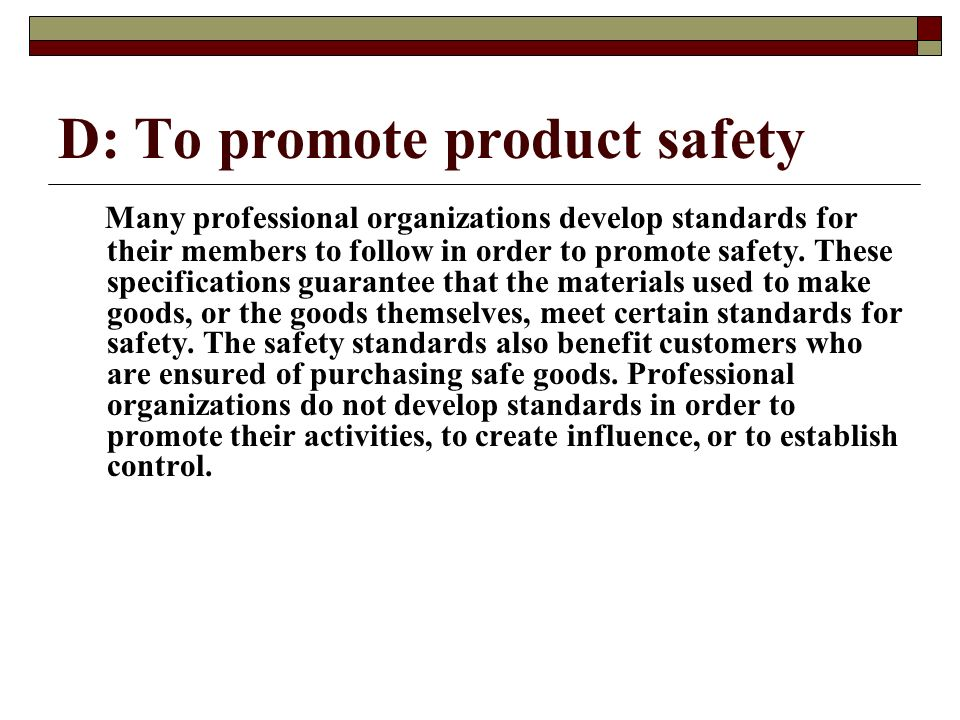 D: To promote product safety Many professional organizations develop standards for their members to follow in order to promote safety. These specifica