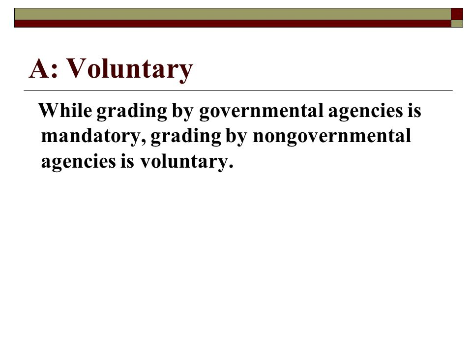 A: Voluntary While grading by governmental agencies is mandatory, grading by nongovernmental agencies is voluntary.