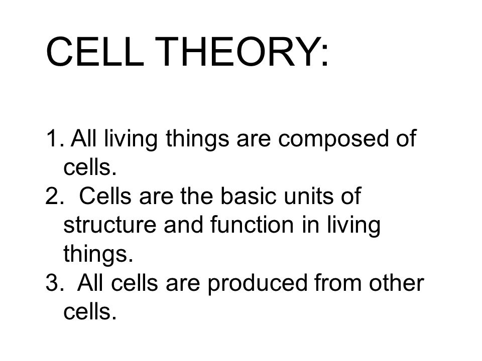 CELL THEORY: 1. All living things are composed of cells. 2. Cells are the basic units of structure and function in living things. 3. All cells are pro