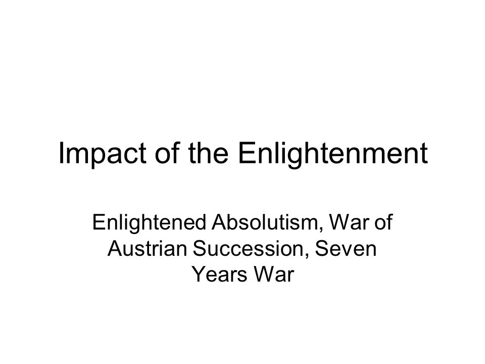 Impact of the Enlightenment Enlightened Absolutism, War of Austrian Succession, Seven Years War