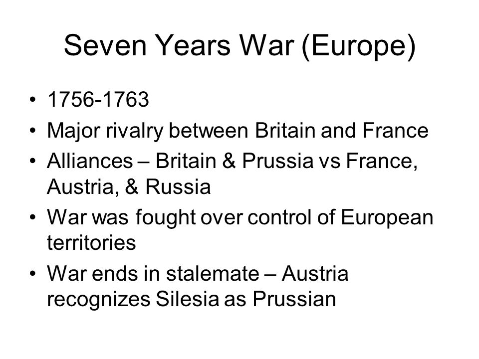 Seven Years War (Europe) 1756-1763 Major rivalry between Britain and France Alliances – Britain & Prussia vs France, Austria, & Russia War was fought