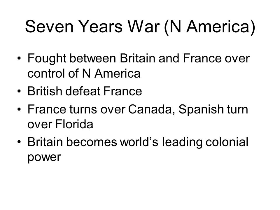 Seven Years War (N America) Fought between Britain and France over control of N America British defeat France France turns over Canada, Spanish turn o