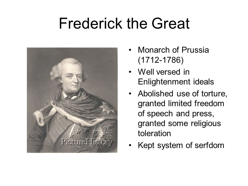 Frederick the Great Monarch of Prussia (1712-1786) Well versed in Enlightenment ideals Abolished use of torture, granted limited freedom of speech and