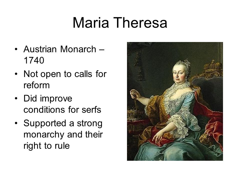 Maria Theresa Austrian Monarch – 1740 Not open to calls for reform Did improve conditions for serfs Supported a strong monarchy and their right to rul