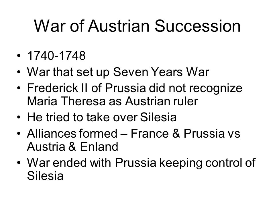 Seven Years War (Europe) 1756-1763 Major rivalry between Britain and France Alliances – Britain & Prussia vs France, Austria, & Russia War was fought over control of European territories War ends in stalemate – Austria recognizes Silesia as Prussian