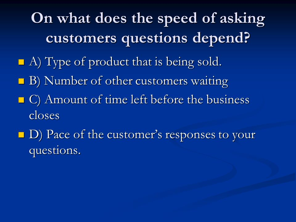 On what does the speed of asking customers questions depend.