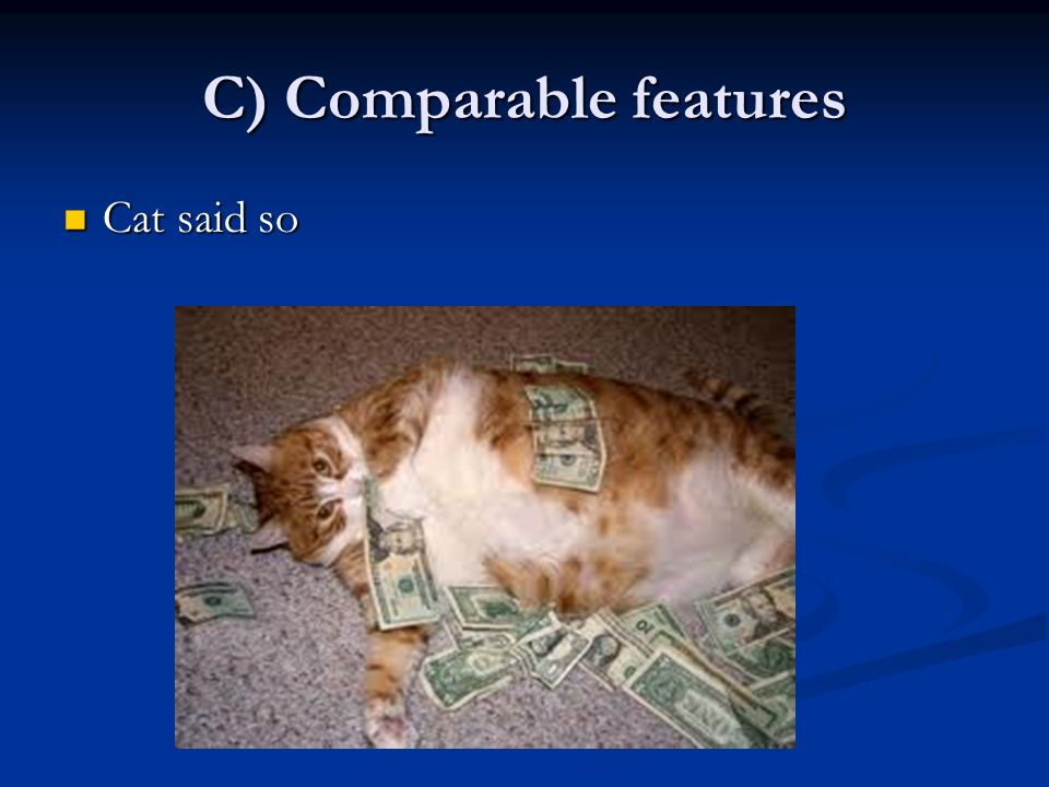 C) Comparable features Cat said so Cat said so