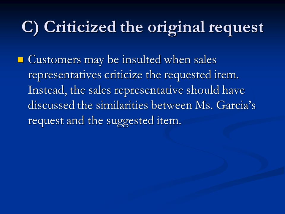 C) Criticized the original request Customers may be insulted when sales representatives criticize the requested item.