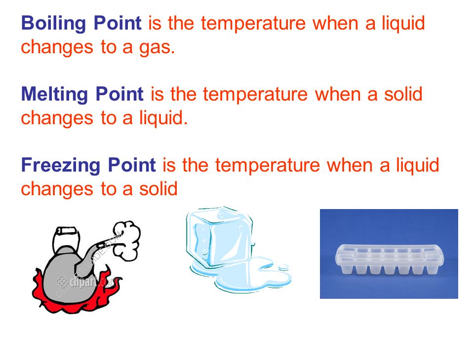 Boiling Point is the temperature when a liquid changes to a gas. Melting Point is the temperature when a solid changes to a liquid. Freezing Point is