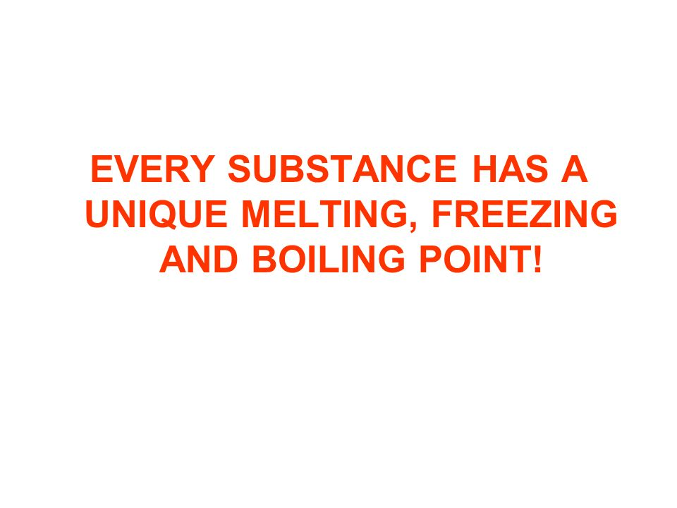 EVERY SUBSTANCE HAS A UNIQUE MELTING, FREEZING AND BOILING POINT!