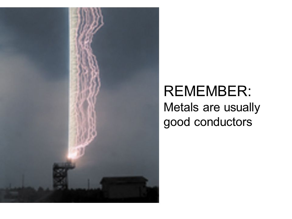 REMEMBER: Metals are usually good conductors