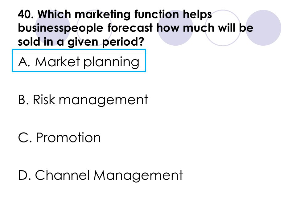 40. Which marketing function helps businesspeople forecast how much will be sold in a given period? A. Market planning B. Risk management C. Promotion