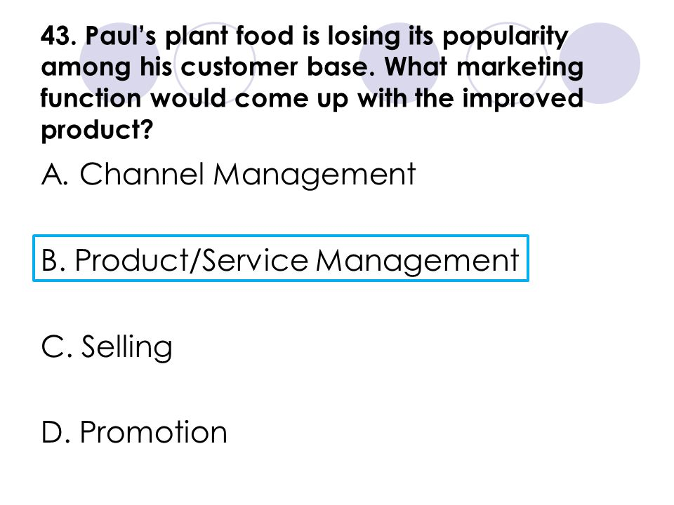 43. Pauls plant food is losing its popularity among his customer base. What marketing function would come up with the improved product? A. Channel Man