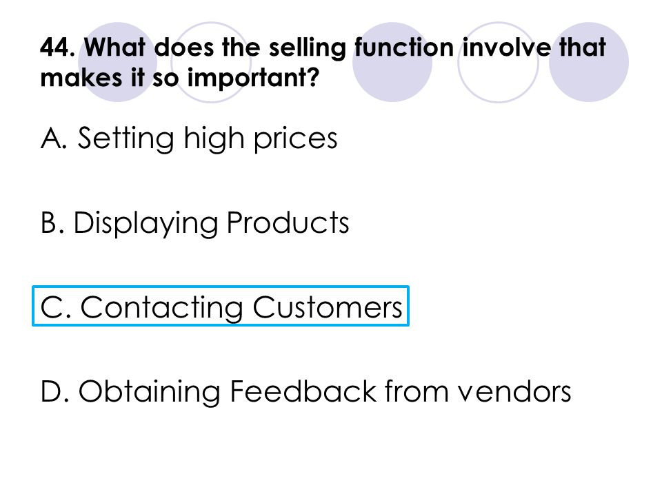 44. What does the selling function involve that makes it so important? A. Setting high prices B. Displaying Products C. Contacting Customers D. Obtain