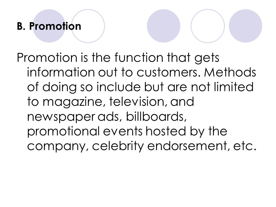 B. Promotion Promotion is the function that gets information out to customers. Methods of doing so include but are not limited to magazine, television