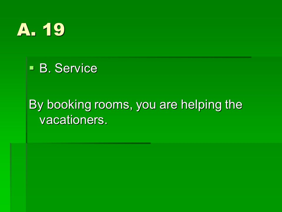 A. 19 B. Service B. Service By booking rooms, you are helping the vacationers.