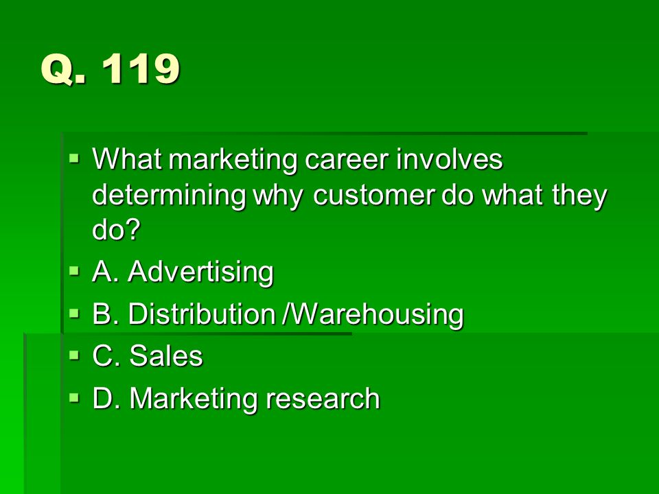 Q. 119 What marketing career involves determining why customer do what they do? What marketing career involves determining why customer do what they d