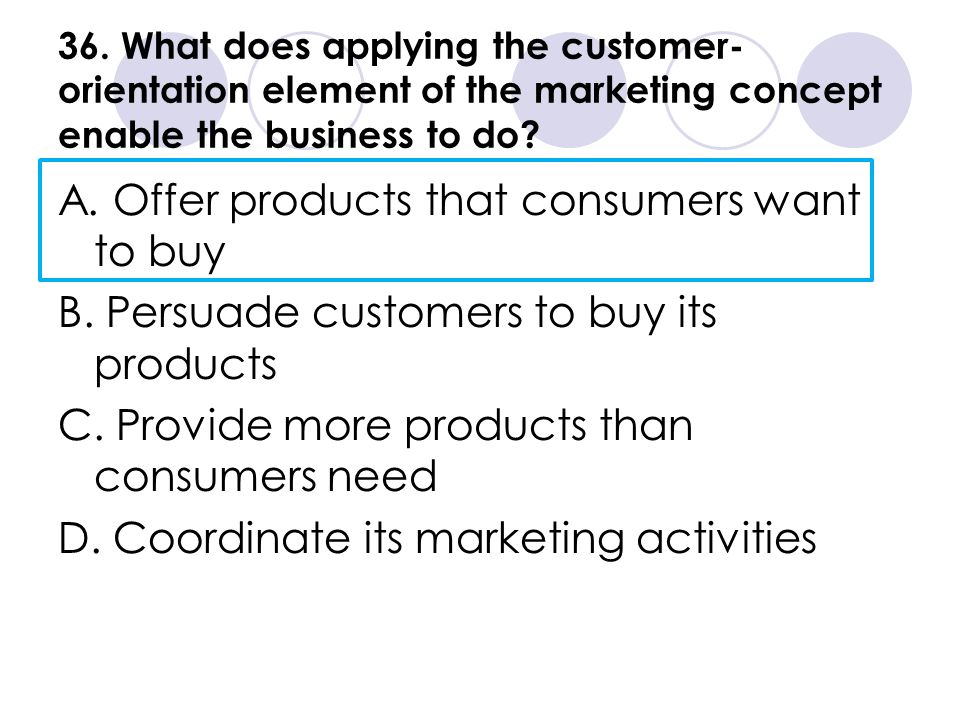 36. What does applying the customer- orientation element of the marketing concept enable the business to do? A. Offer products that consumers want to