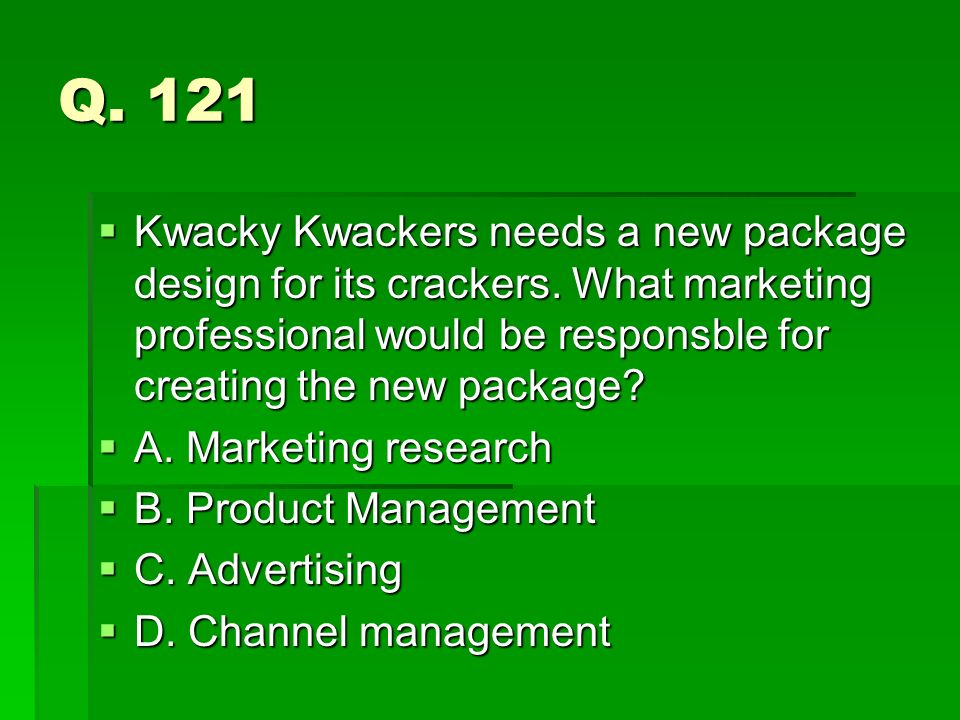 Q. 121 Kwacky Kwackers needs a new package design for its crackers. What marketing professional would be responsble for creating the new package? Kwac