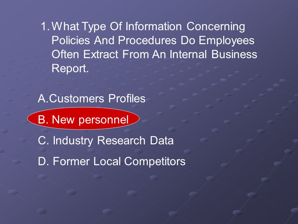1.What Type Of Information Concerning Policies And Procedures Do Employees Often Extract From An Internal Business Report. A.Customers Profiles B. New