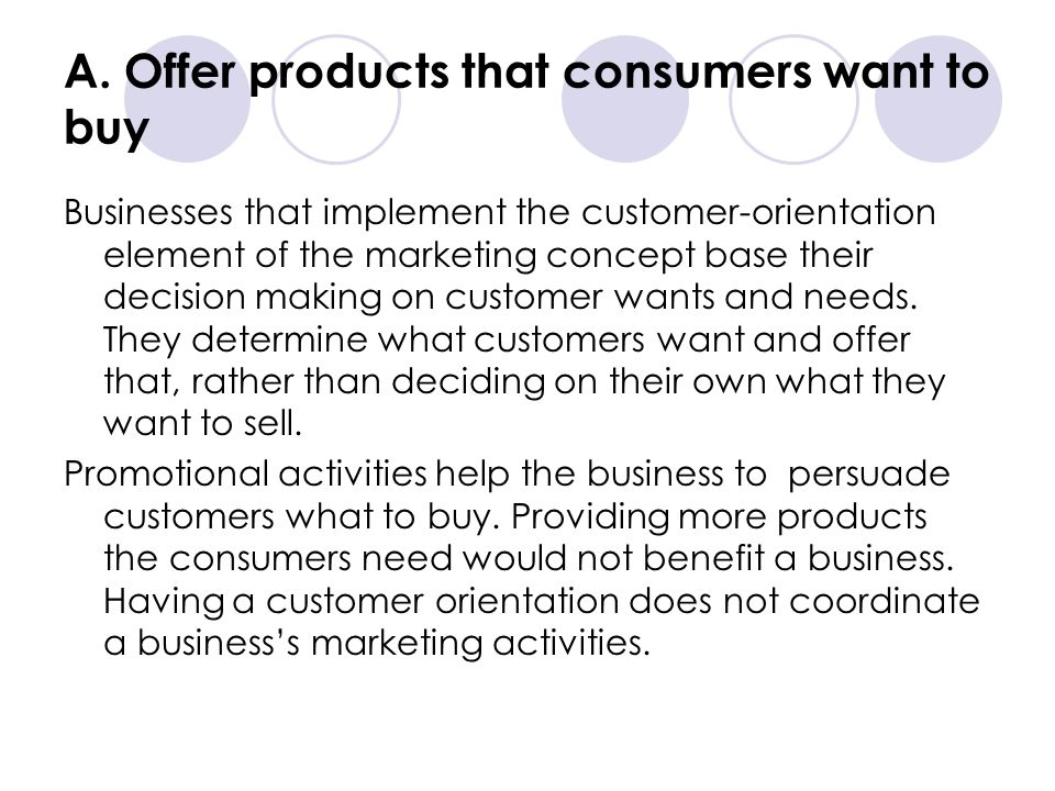 A. Offer products that consumers want to buy Businesses that implement the customer-orientation element of the marketing concept base their decision m