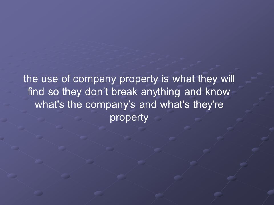 the use of company property is what they will find so they dont break anything and know what's the companys and what's they're property