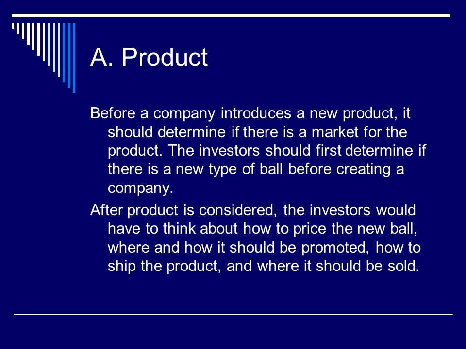 A. Product Before a company introduces a new product, it should determine if there is a market for the product. The investors should first determine i