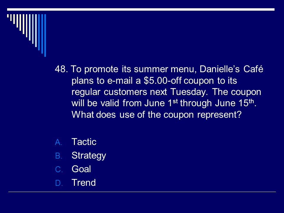 48. To promote its summer menu, Danielles Café plans to e-mail a $5.00-off coupon to its regular customers next Tuesday. The coupon will be valid from