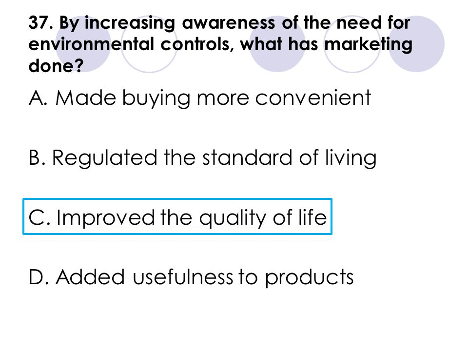 37. By increasing awareness of the need for environmental controls, what has marketing done? A. Made buying more convenient B. Regulated the standard