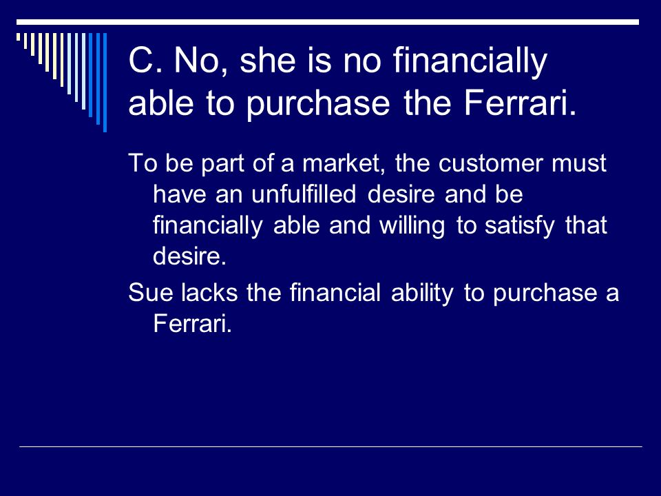 C. No, she is no financially able to purchase the Ferrari. To be part of a market, the customer must have an unfulfilled desire and be financially abl
