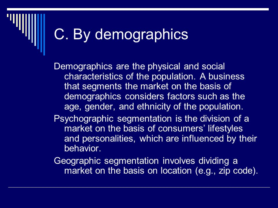 C. By demographics Demographics are the physical and social characteristics of the population. A business that segments the market on the basis of dem