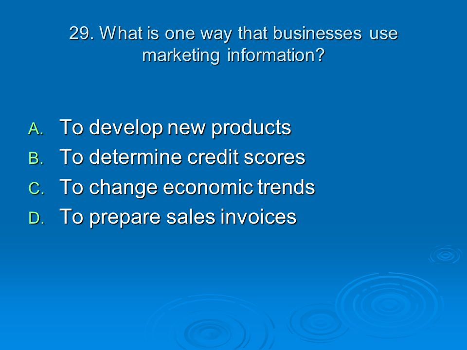29. What is one way that businesses use marketing information? A. To develop new products B. To determine credit scores C. To change economic trends D