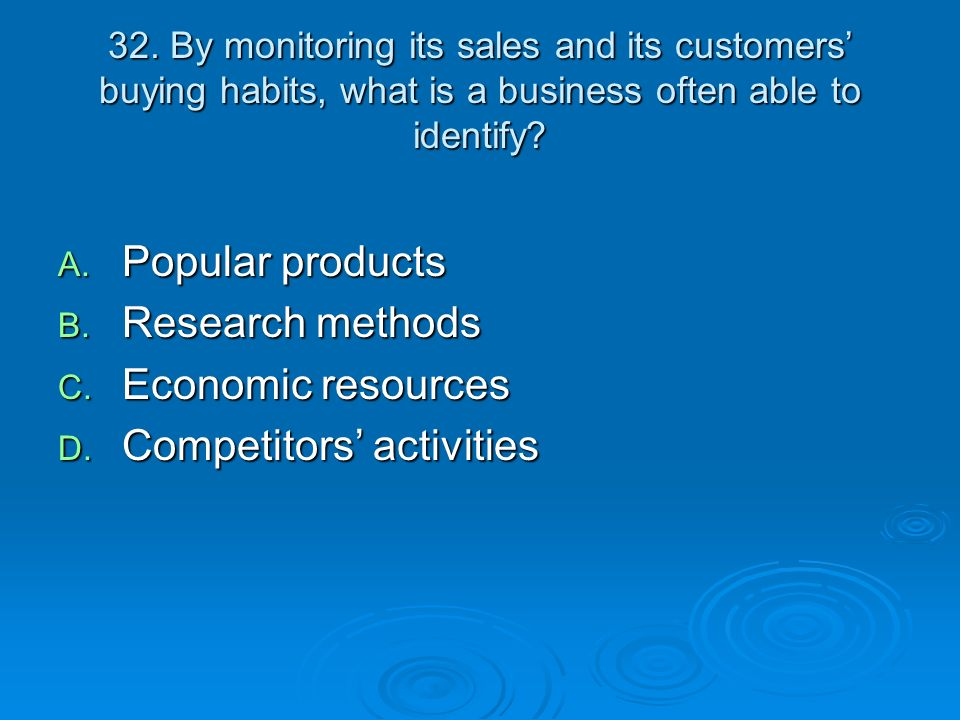 32. By monitoring its sales and its customers buying habits, what is a business often able to identify? A. Popular products B. Research methods C. Eco