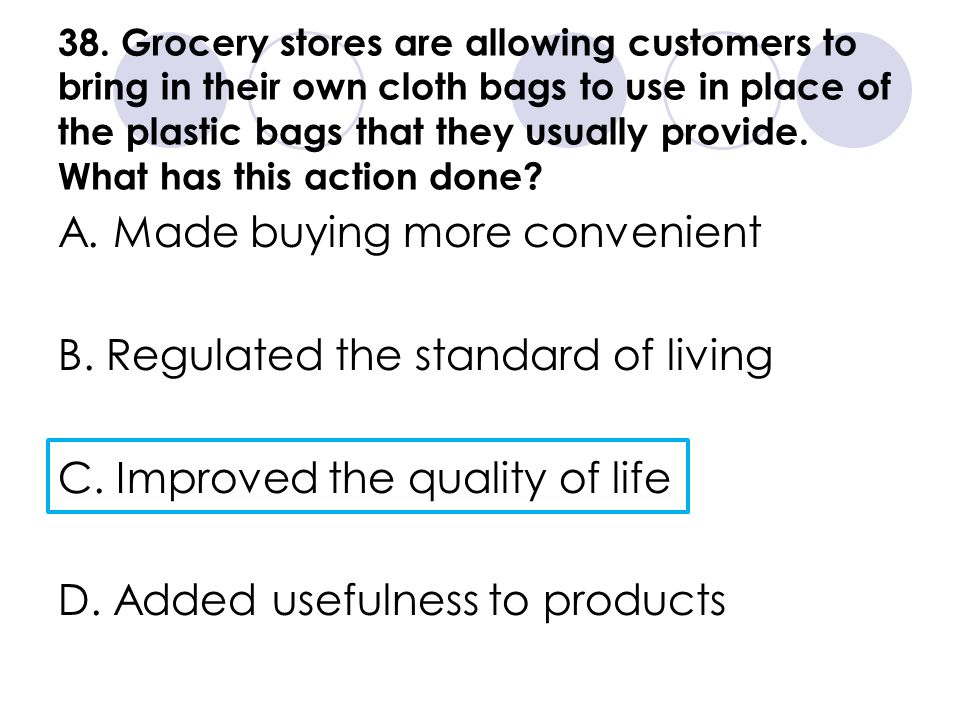 38. Grocery stores are allowing customers to bring in their own cloth bags to use in place of the plastic bags that they usually provide. What has thi
