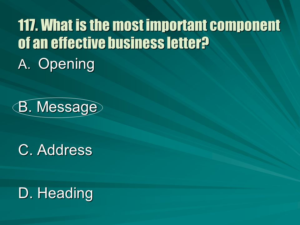 117. What is the most important component of an effective business letter? A. Opening B. Message C. Address D. Heading