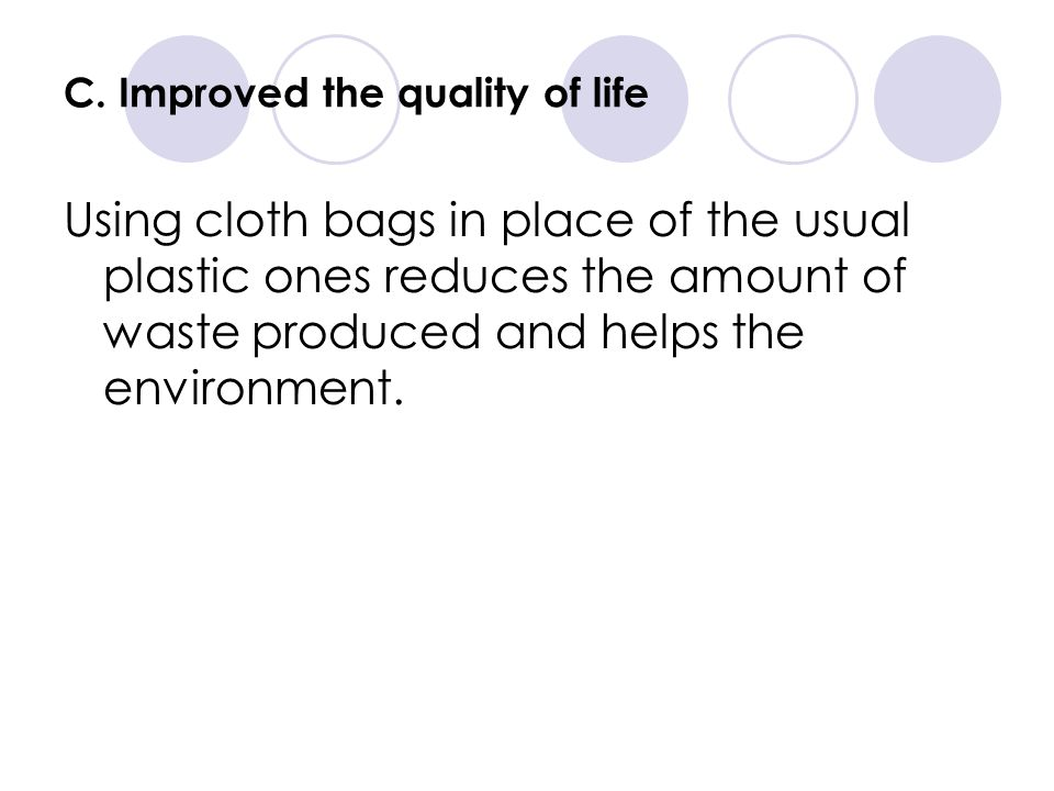 C. Improved the quality of life Using cloth bags in place of the usual plastic ones reduces the amount of waste produced and helps the environment.