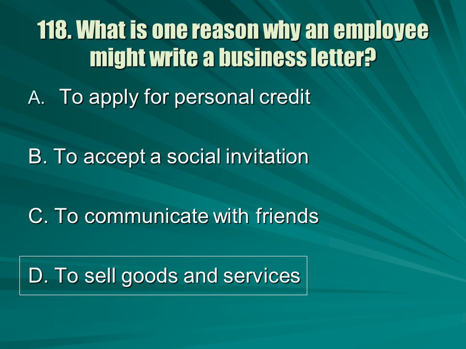 118. What is one reason why an employee might write a business letter? A. To apply for personal credit B. To accept a social invitation C. To communic
