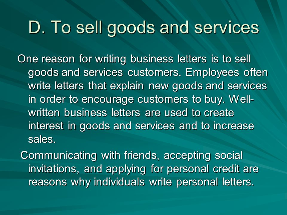One reason for writing business letters is to sell goods and services customers. Employees often write letters that explain new goods and services in