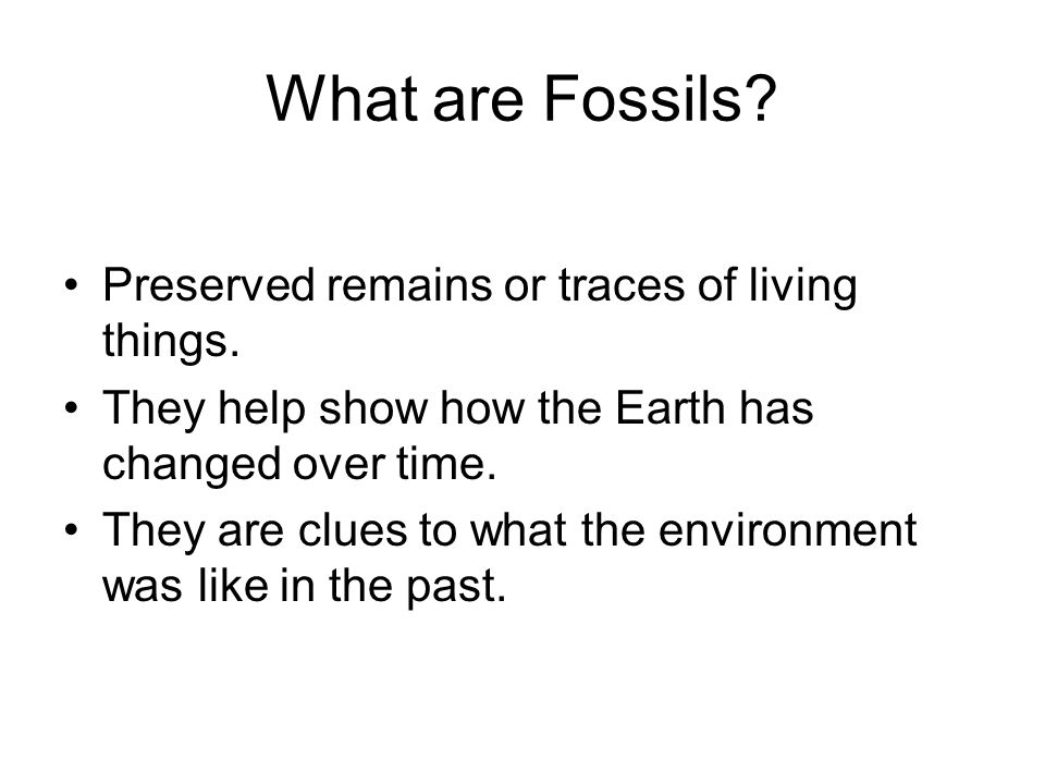 What are Fossils? Preserved remains or traces of living things. They help show how the Earth has changed over time. They are clues to what the environ