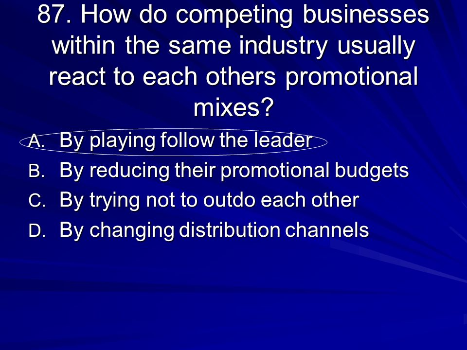 87. How do competing businesses within the same industry usually react to each others promotional mixes? A. By playing follow the leader B. By reducin