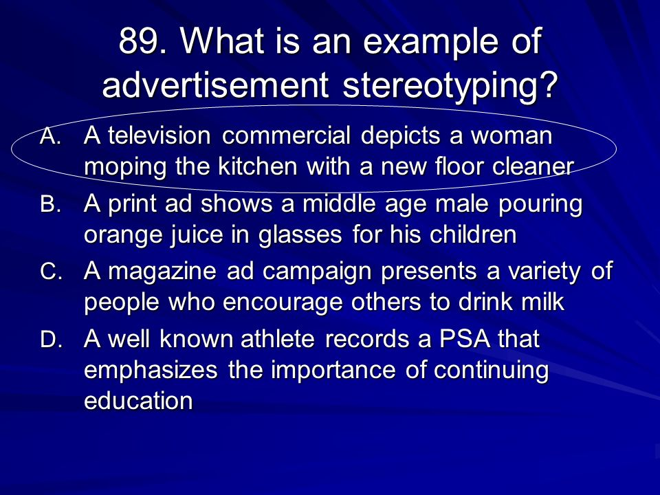 89. What is an example of advertisement stereotyping? A. A television commercial depicts a woman moping the kitchen with a new floor cleaner B. A prin
