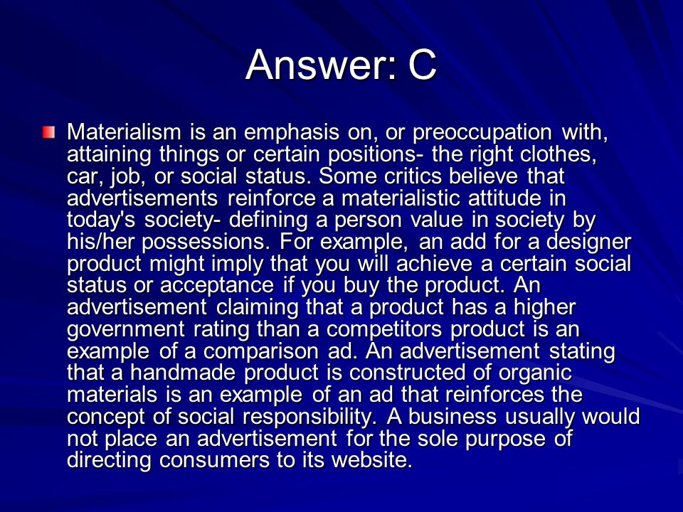 Answer: C Materialism is an emphasis on, or preoccupation with, attaining things or certain positions- the right clothes, car, job, or social status.