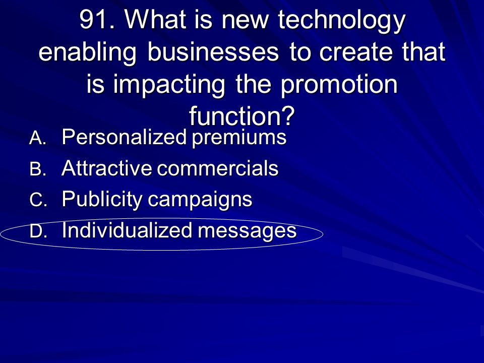91. What is new technology enabling businesses to create that is impacting the promotion function? A. Personalized premiums B. Attractive commercials