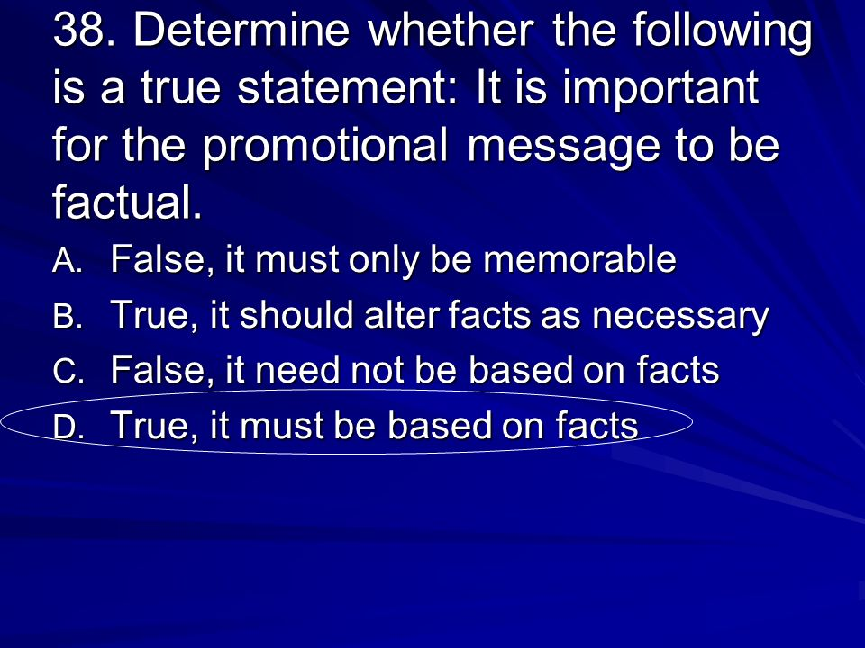 38. Determine whether the following is a true statement: It is important for the promotional message to be factual. A. False, it must only be memorabl