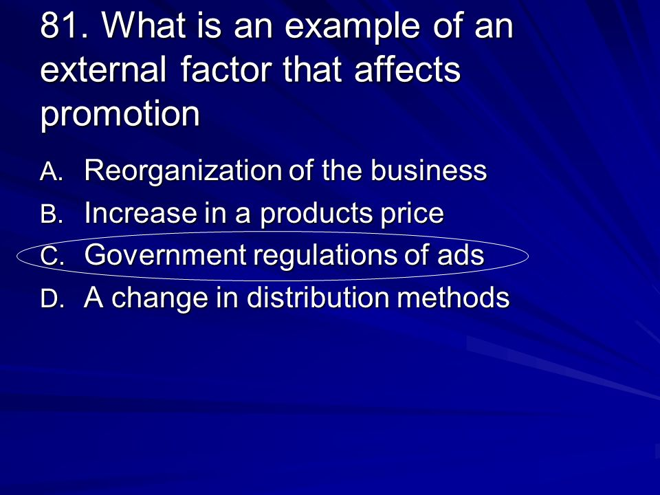 81. What is an example of an external factor that affects promotion A. Reorganization of the business B. Increase in a products price C. Government re