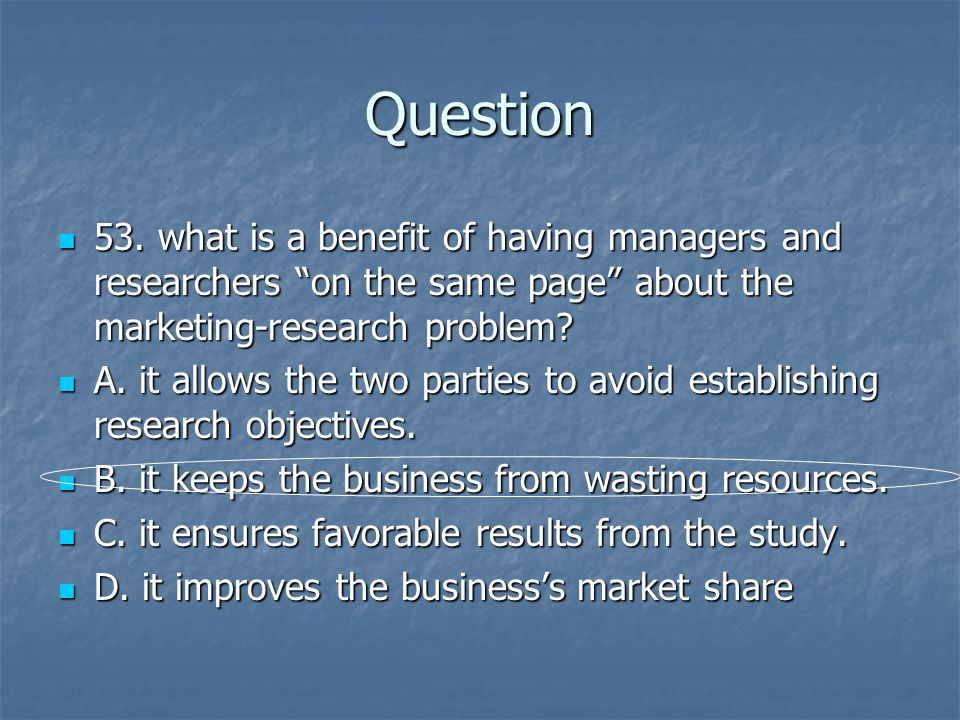 Question 53. what is a benefit of having managers and researchers on the same page about the marketing-research problem? 53. what is a benefit of havi