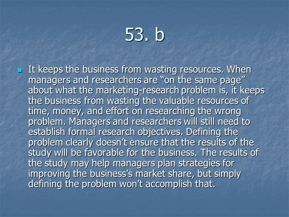 53. b It keeps the business from wasting resources. When managers and researchers are on the same page about what the marketing-research problem is, i
