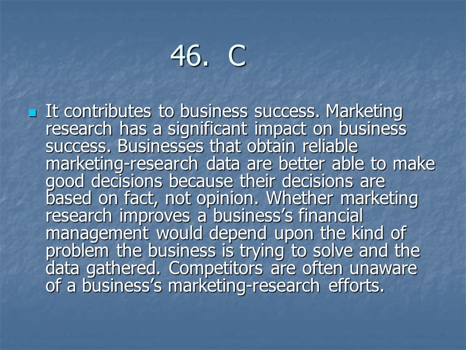 46. C 46. C It contributes to business success. Marketing research has a significant impact on business success. Businesses that obtain reliable marke