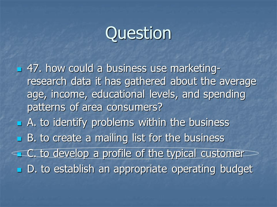 Question 47. how could a business use marketing- research data it has gathered about the average age, income, educational levels, and spending pattern