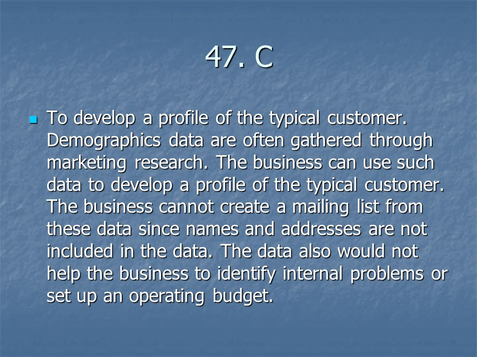 47. C To develop a profile of the typical customer. Demographics data are often gathered through marketing research. The business can use such data to
